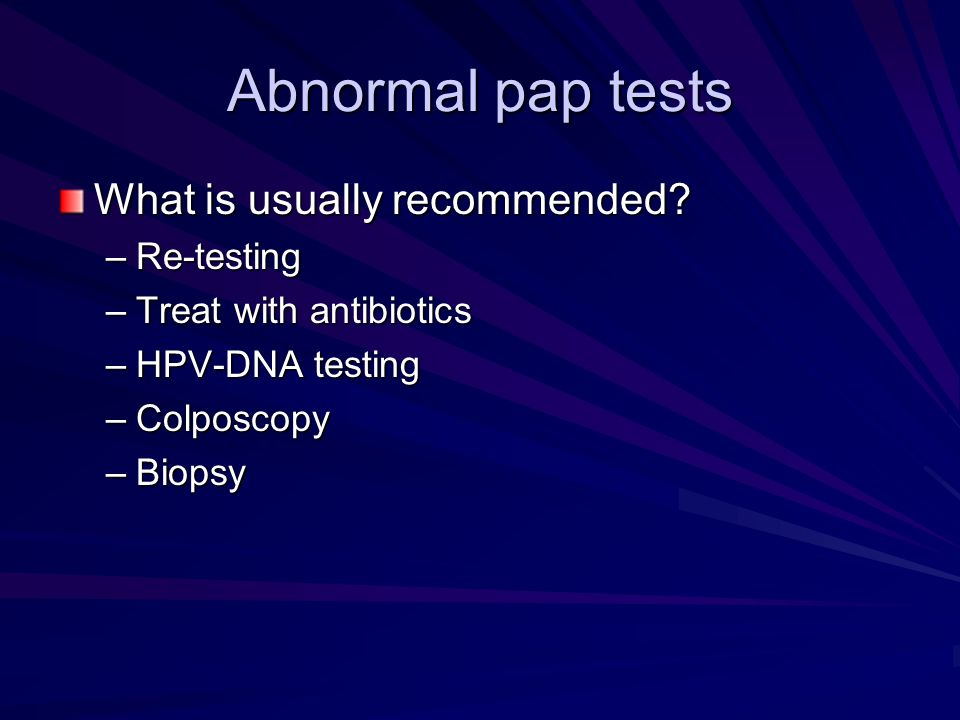 Abnormal pap tests What is usually recommended? –Re-testing –Treat with antibiotics –HPV-DNA testing –Colposcopy –Biopsy