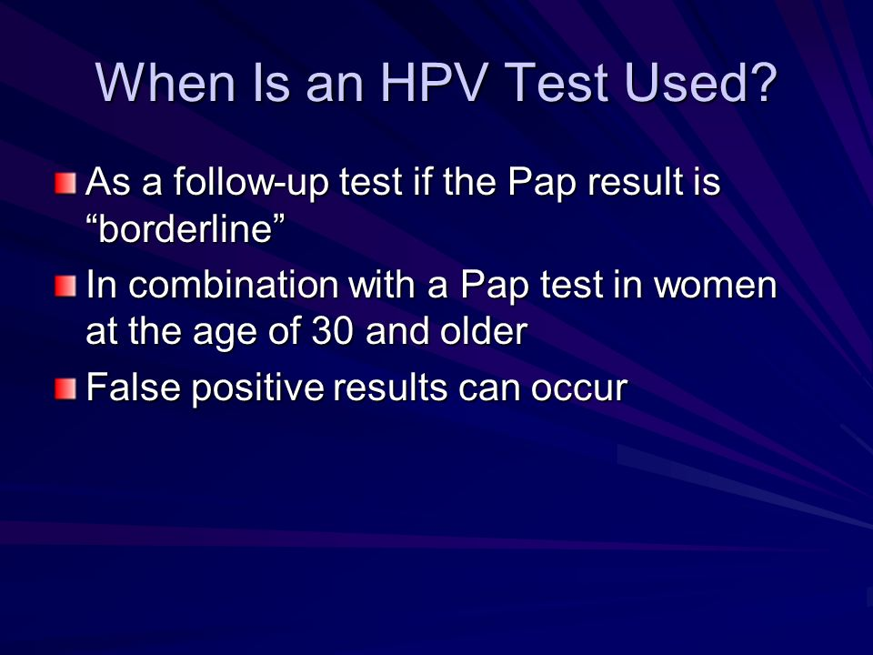 When Is an HPV Test Used? As a follow-up test if the Pap result is borderline In combination with a Pap test in women at the age of 30 and older False