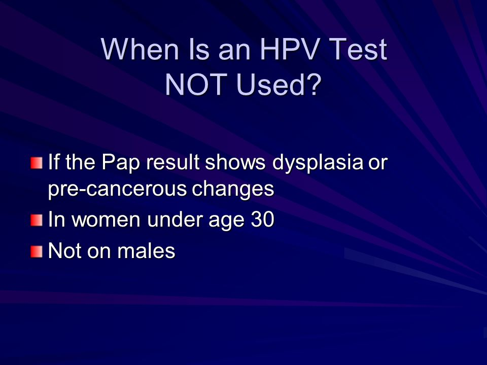 When Is an HPV Test NOT Used? If the Pap result shows dysplasia or pre-cancerous changes In women under age 30 Not on males