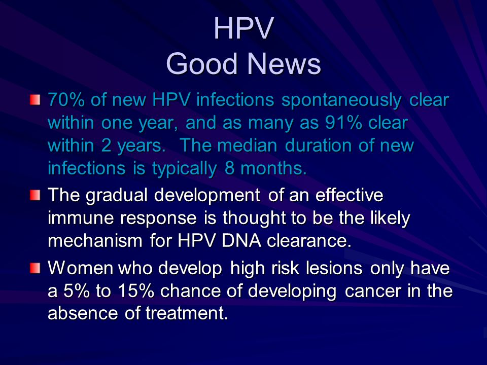 HPV Good News 70% of new HPV infections spontaneously clear within one year, and as many as 91% clear within 2 years. The median duration of new infec