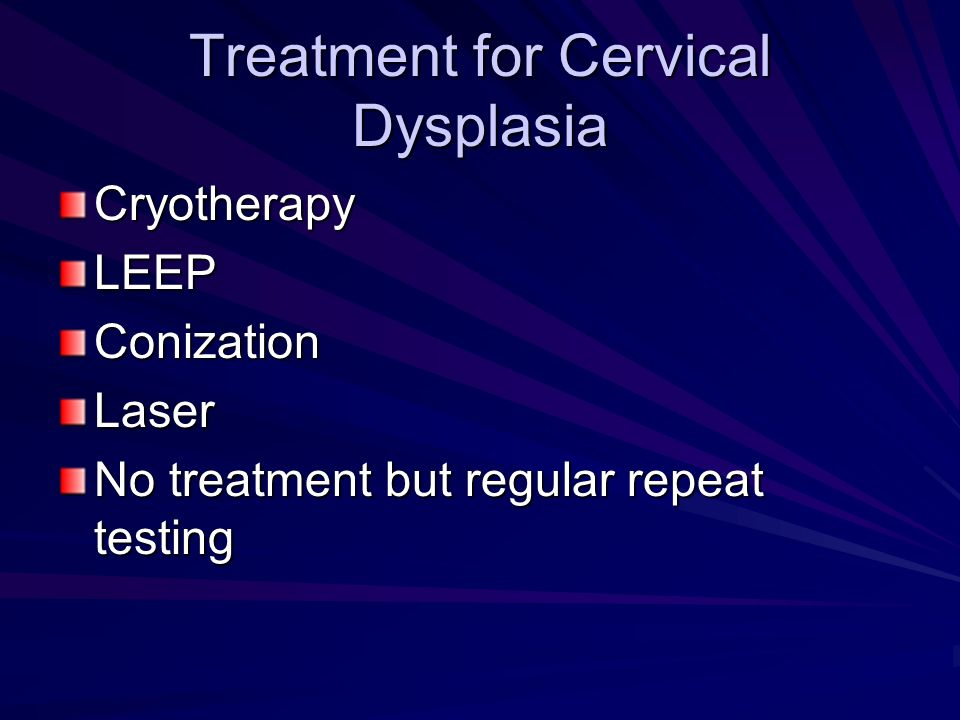 Treatment for Cervical Dysplasia CryotherapyLEEPConizationLaser No treatment but regular repeat testing