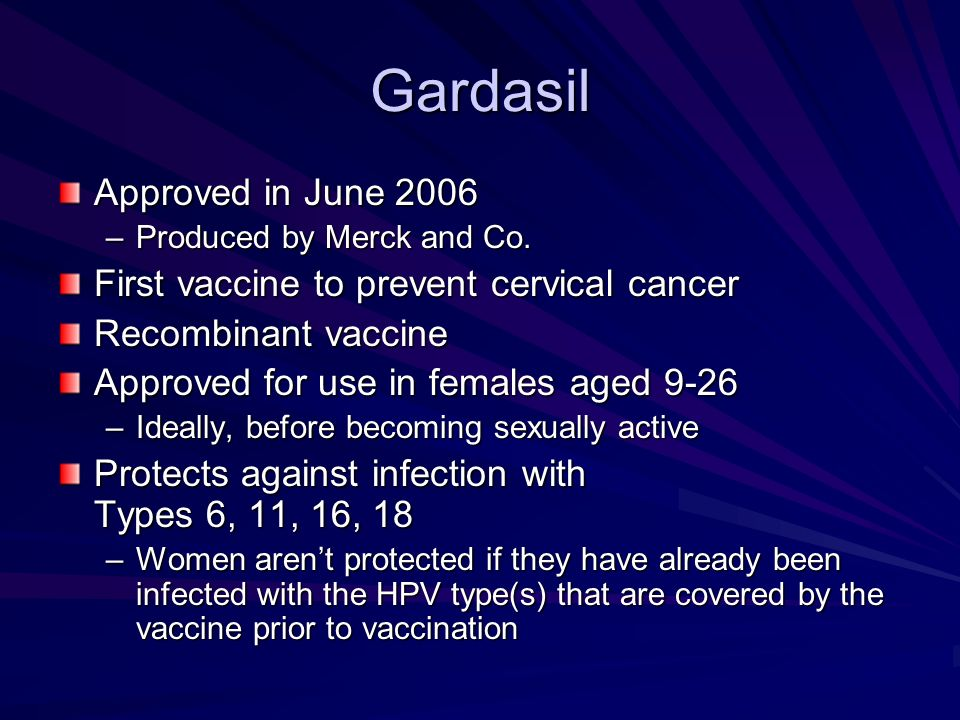 Gardasil Approved in June 2006 –Produced by Merck and Co. First vaccine to prevent cervical cancer Recombinant vaccine Approved for use in females age