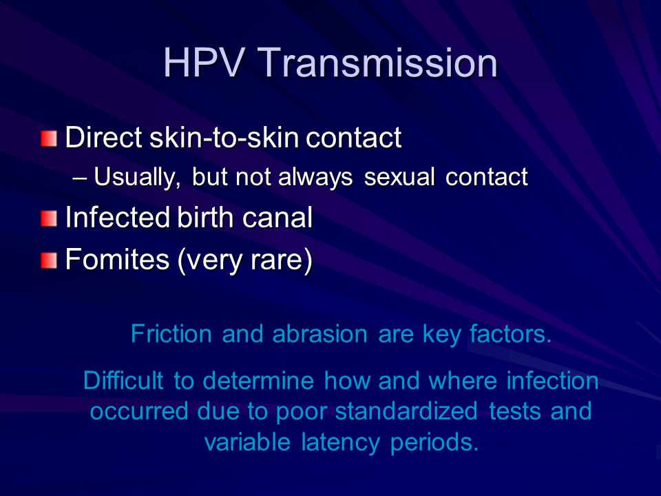 HPV Transmission Direct skin-to-skin contact –Usually, but not always sexual contact Infected birth canal Fomites (very rare) Friction and abrasion ar