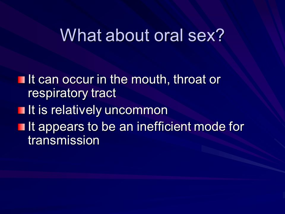 What about oral sex? It can occur in the mouth, throat or respiratory tract It is relatively uncommon It appears to be an inefficient mode for transmi