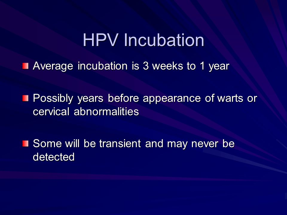 HPV Incubation Average incubation is 3 weeks to 1 year Possibly years before appearance of warts or cervical abnormalities Some will be transient and