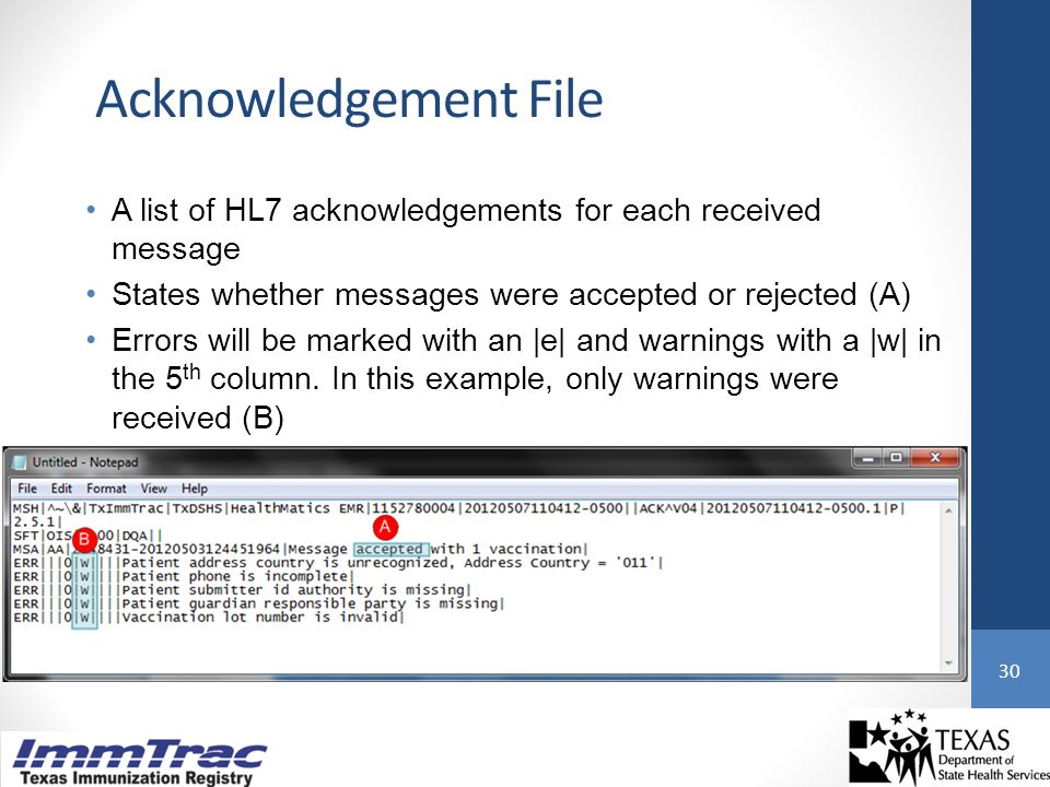 Acknowledgement File 30 A list of HL7 acknowledgements for each received message States whether messages were accepted or rejected (A) Errors will be marked with an |e| and warnings with a |w| in the 5 th column.