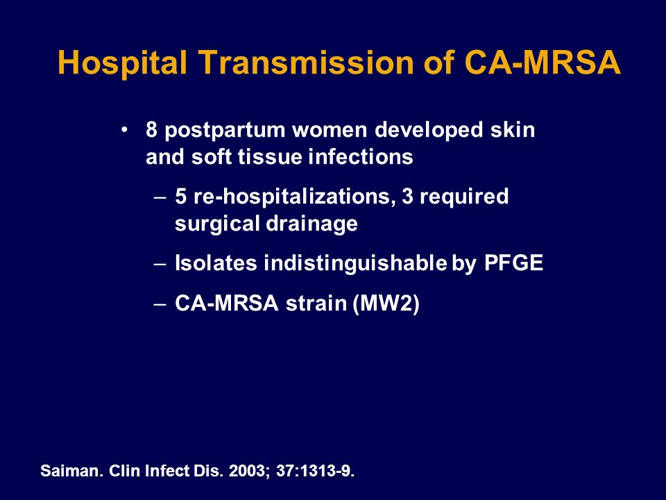 Conclusions CA-MRSA strains have distinct molecular and microbiologic features compared with HA- MRSA strains The emergence of MRSA in the general population has important clinical implications because empiric therapy is generally a beta- lactam antimicrobial agent Additional evaluation needed on treatment options for non-severe infection CA-MRSA susceptibility trends in other antimicrobial classes should be monitored