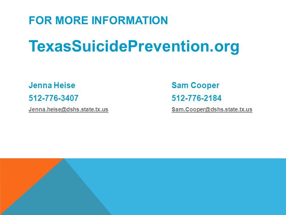 FOR MORE INFORMATION TexasSuicidePrevention.org Jenna Heise Sam Cooper 512-776-3407512-776-2184 Jenna.heise@dshs.state.tx.usJenna.heise@dshs.state.tx.us Sam.Cooper@dshs.state.tx.usSam.Cooper@dshs.state.tx.us