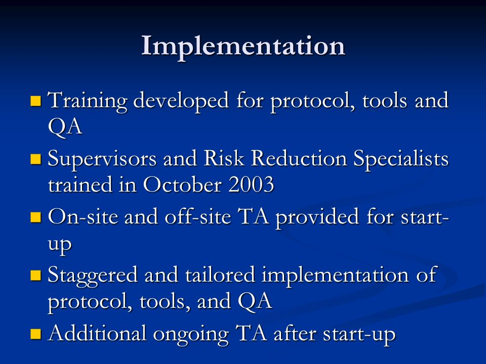 Implementation Training developed for protocol, tools and QA Training developed for protocol, tools and QA Supervisors and Risk Reduction Specialists trained in October 2003 Supervisors and Risk Reduction Specialists trained in October 2003 On-site and off-site TA provided for start- up On-site and off-site TA provided for start- up Staggered and tailored implementation of protocol, tools, and QA Staggered and tailored implementation of protocol, tools, and QA Additional ongoing TA after start-up Additional ongoing TA after start-up