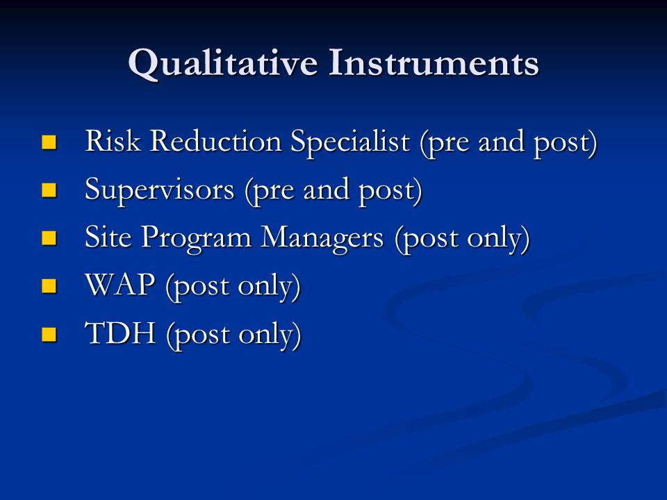 Qualitative Instruments Risk Reduction Specialist (pre and post) Risk Reduction Specialist (pre and post) Supervisors (pre and post) Supervisors (pre and post) Site Program Managers (post only) Site Program Managers (post only) WAP (post only) WAP (post only) TDH (post only) TDH (post only)
