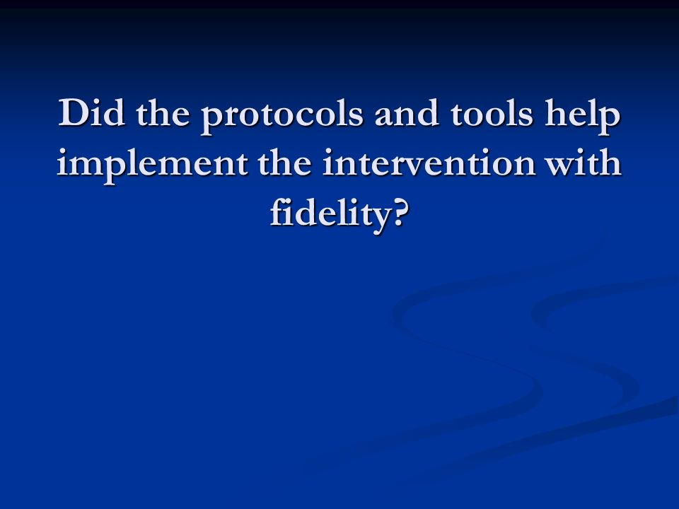 Did the protocols and tools help implement the intervention with fidelity