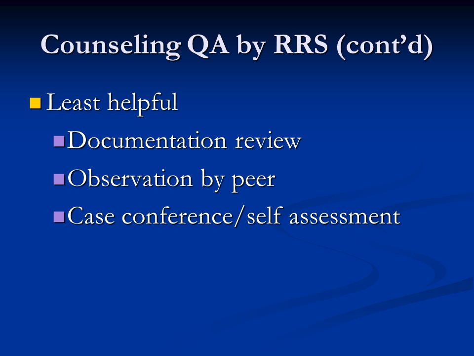 Counseling QA by RRS (contd) Least helpful Least helpful Documentation review Documentation review Observation by peer Observation by peer Case conference/self assessment Case conference/self assessment