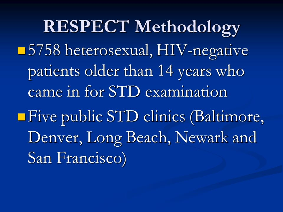 RESPECT Methodology 5758 heterosexual, HIV-negative patients older than 14 years who came in for STD examination 5758 heterosexual, HIV-negative patients older than 14 years who came in for STD examination Five public STD clinics (Baltimore, Denver, Long Beach, Newark and San Francisco) Five public STD clinics (Baltimore, Denver, Long Beach, Newark and San Francisco)