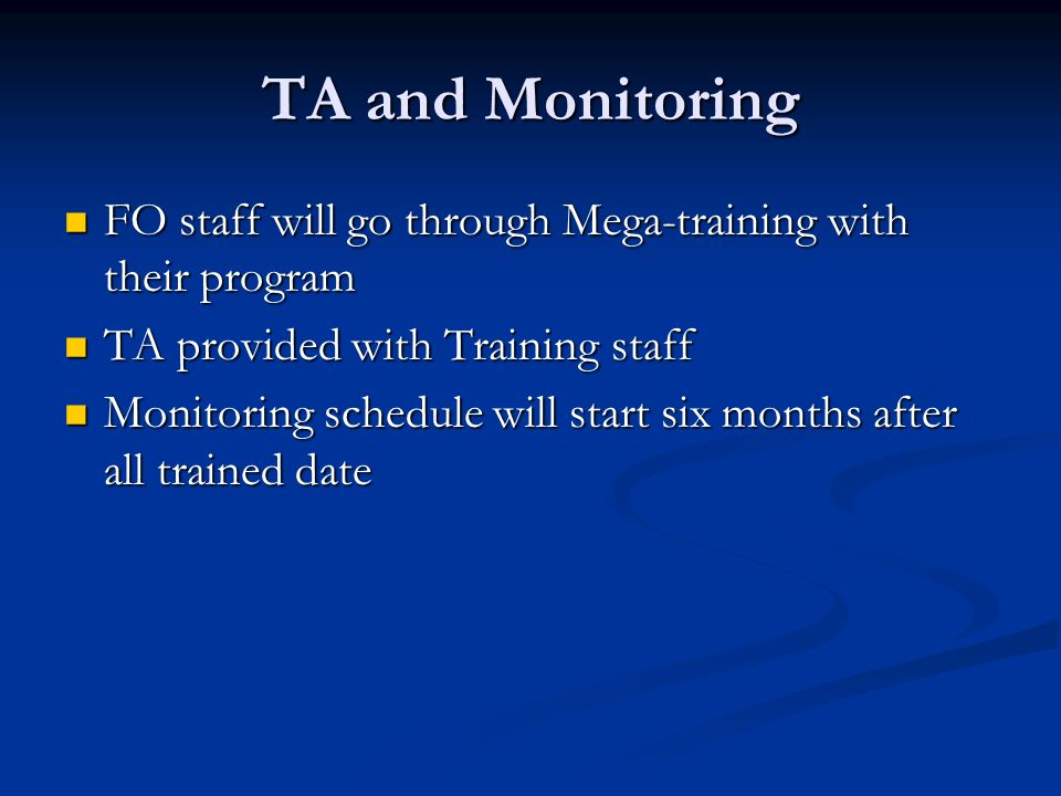 TA and Monitoring FO staff will go through Mega-training with their program FO staff will go through Mega-training with their program TA provided with Training staff TA provided with Training staff Monitoring schedule will start six months after all trained date Monitoring schedule will start six months after all trained date