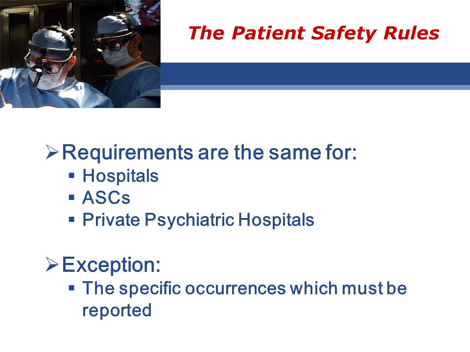 The Patient Safety Rules Requirements are the same for: Hospitals ASCs Private Psychiatric Hospitals Exception: The specific occurrences which must be reported