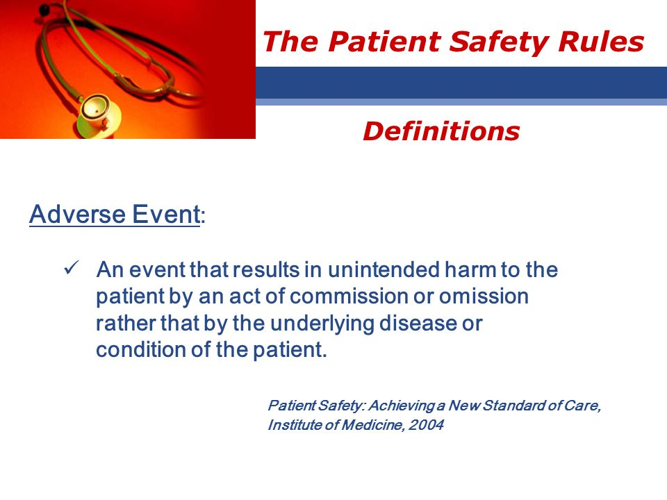 The Patient Safety Rules Adverse Event : An event that results in unintended harm to the patient by an act of commission or omission rather that by th