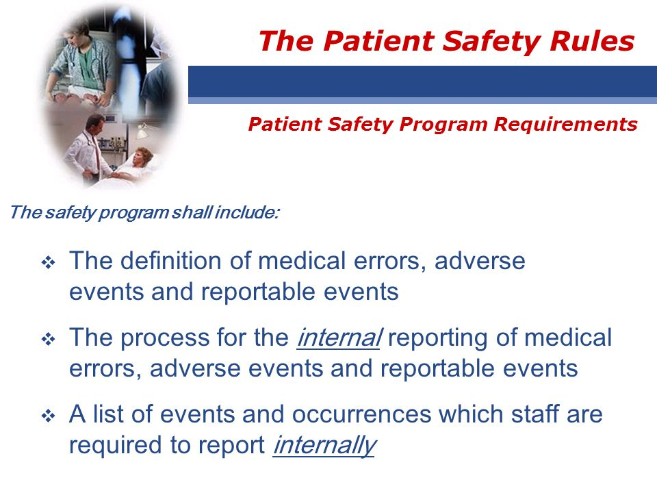 The Patient Safety Rules The safety program shall include: The definition of medical errors, adverse events and reportable events The process for the