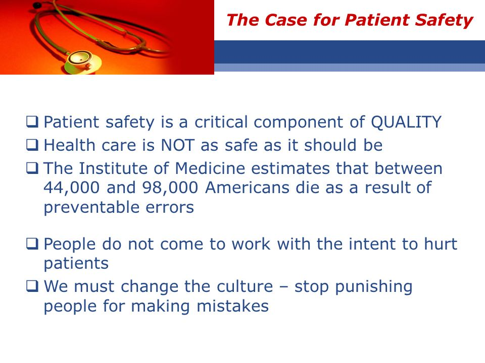 The Case for Patient Safety Patient safety is a critical component of QUALITY Health care is NOT as safe as it should be The Institute of Medicine est