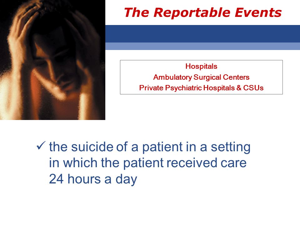The Reportable Events Hospitals Ambulatory Surgical Centers Private Psychiatric Hospitals & CSUs the suicide of a patient in a setting in which the patient received care 24 hours a day