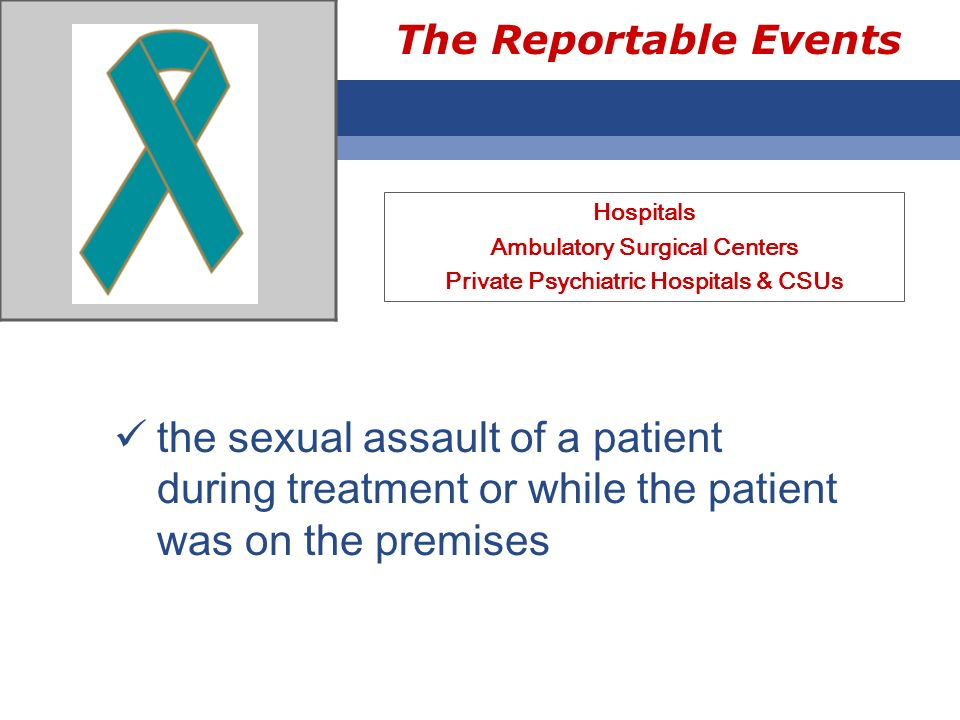The Reportable Events Hospitals Ambulatory Surgical Centers Private Psychiatric Hospitals & CSUs the sexual assault of a patient during treatment or w
