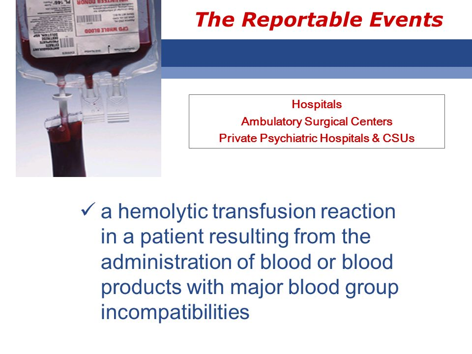 The Reportable Events Hospitals Ambulatory Surgical Centers Private Psychiatric Hospitals & CSUs a hemolytic transfusion reaction in a patient resulti