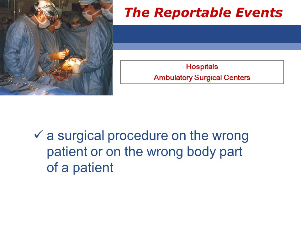 The Reportable Events Hospitals Ambulatory Surgical Centers a surgical procedure on the wrong patient or on the wrong body part of a patient