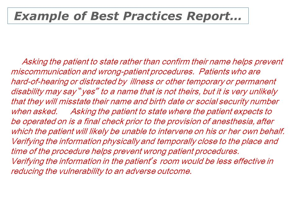 Example of Best Practices Report... Asking the patient to state rather than confirm their name helps prevent miscommunication and wrong-patient proced