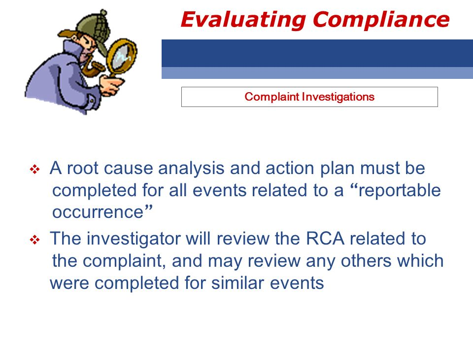 Evaluating Compliance A root cause analysis and action plan must be completed for all events related to a reportable occurrence The investigator will review the RCA related to the complaint, and may review any others which were completed for similar events Complaint Investigations