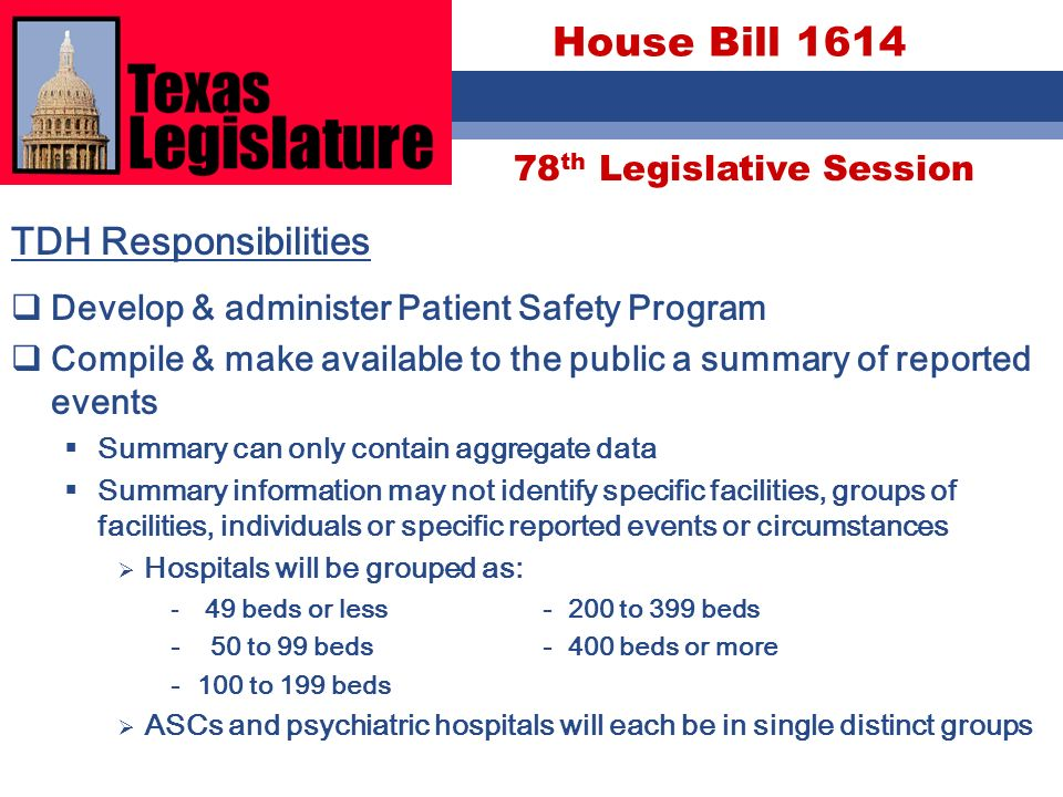 78 th Legislative Session House Bill 1614 TDH Responsibilities Develop & administer Patient Safety Program Compile & make available to the public a summary of reported events Summary can only contain aggregate data Summary information may not identify specific facilities, groups of facilities, individuals or specific reported events or circumstances Hospitals will be grouped as: - 49 beds or less- 200 to 399 beds - 50 to 99 beds- 400 beds or more -100 to 199 beds ASCs and psychiatric hospitals will each be in single distinct groups