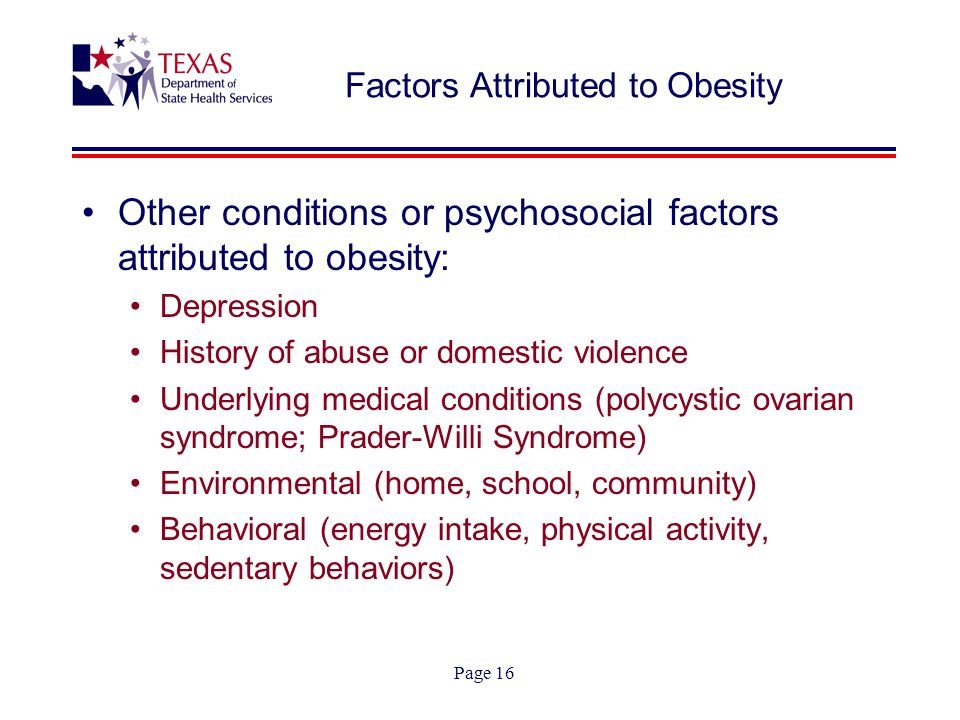 Page 16 Factors Attributed to Obesity Other conditions or psychosocial factors attributed to obesity: Depression History of abuse or domestic violence Underlying medical conditions (polycystic ovarian syndrome; Prader-Willi Syndrome) Environmental (home, school, community) Behavioral (energy intake, physical activity, sedentary behaviors)