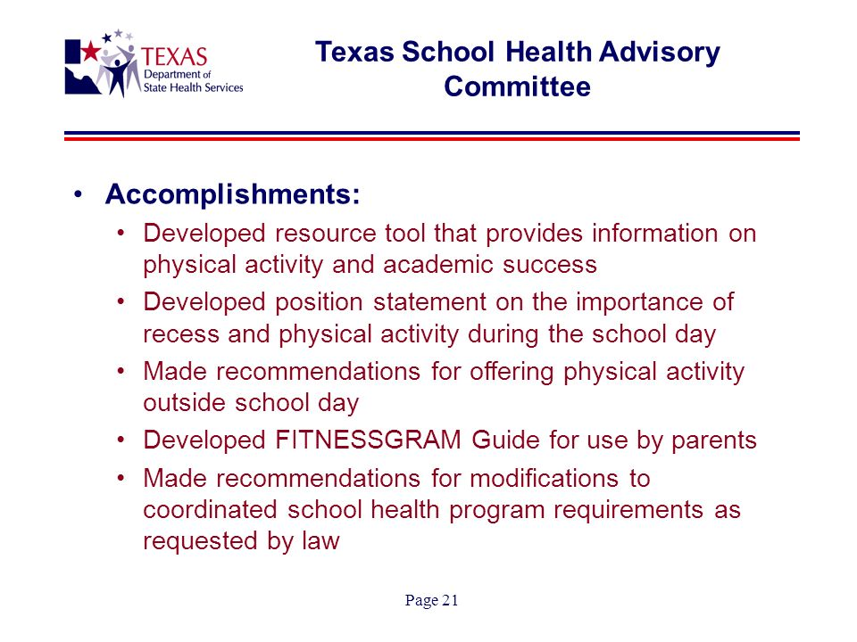 Page 21 Texas School Health Advisory Committee Accomplishments: Developed resource tool that provides information on physical activity and academic success Developed position statement on the importance of recess and physical activity during the school day Made recommendations for offering physical activity outside school day Developed FITNESSGRAM Guide for use by parents Made recommendations for modifications to coordinated school health program requirements as requested by law