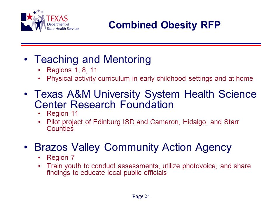 Page 24 Combined Obesity RFP Teaching and Mentoring Regions 1, 8, 11 Physical activity curriculum in early childhood settings and at home Texas A&M University System Health Science Center Research Foundation Region 11 Pilot project of Edinburg ISD and Cameron, Hidalgo, and Starr Counties Brazos Valley Community Action Agency Region 7 Train youth to conduct assessments, utilize photovoice, and share findings to educate local public officials