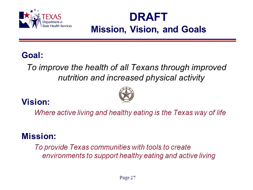 Page 27 DRAFT Mission, Vision, and Goals Goal: To improve the health of all Texans through improved nutrition and increased physical activity Vision: Where active living and healthy eating is the Texas way of life Mission: To provide Texas communities with tools to create environments to support healthy eating and active living