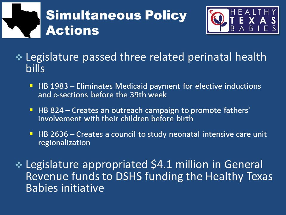 What We Have Accomplished So Far NICU Regionalization Dissemination of NICU & OB survey under direction of HHSC HHSC convening NICU council using materials developed by workgroup 39-Weeks initiative Medicaid rules change for reimbursement of non- indicated pre-39 week deliveries March of Dimes and WIC collaboration Development of web-based well-woman curriculum for WIC participants