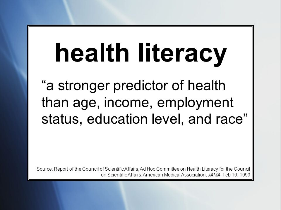 health literacy a stronger predictor of health than age, income, employment status, education level, and race Source: Report of the Council of Scienti