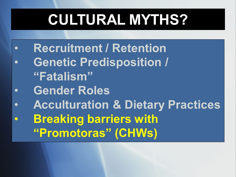 Recruitment / Retention Genetic Predisposition / Fatalism Gender Roles Acculturation & Dietary Practices Breaking barriers with Promotoras (CHWs) CULT