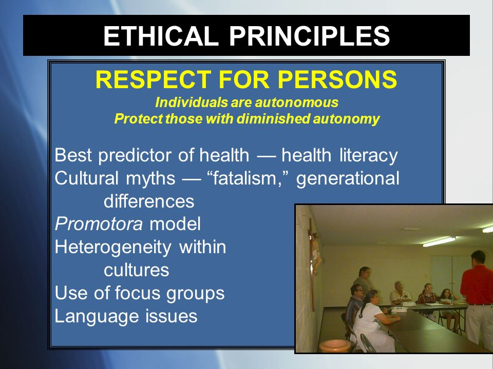RESPECT FOR PERSONS Individuals are autonomous Protect those with diminished autonomy Best predictor of health health literacy Cultural myths fatalism