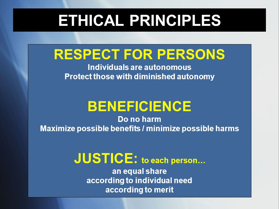 RESPECT FOR PERSONS Individuals are autonomous Protect those with diminished autonomy BENEFICIENCE Do no harm Maximize possible benefits / minimize po