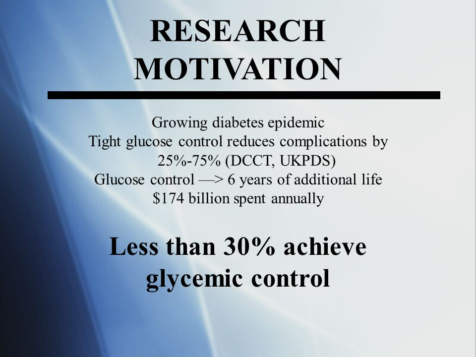 RESEARCH MOTIVATION Growing diabetes epidemic Tight glucose control reduces complications by 25%-75% (DCCT, UKPDS) Glucose control > 6 years of additi