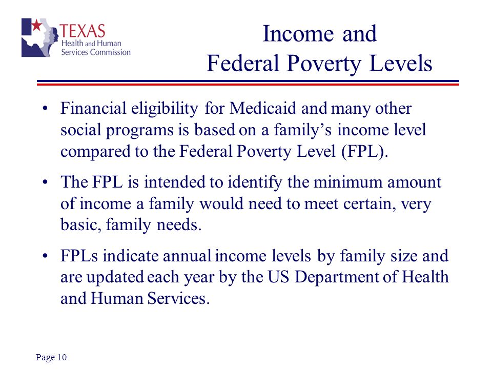 Page 10 Income and Federal Poverty Levels Financial eligibility for Medicaid and many other social programs is based on a familys income level compare