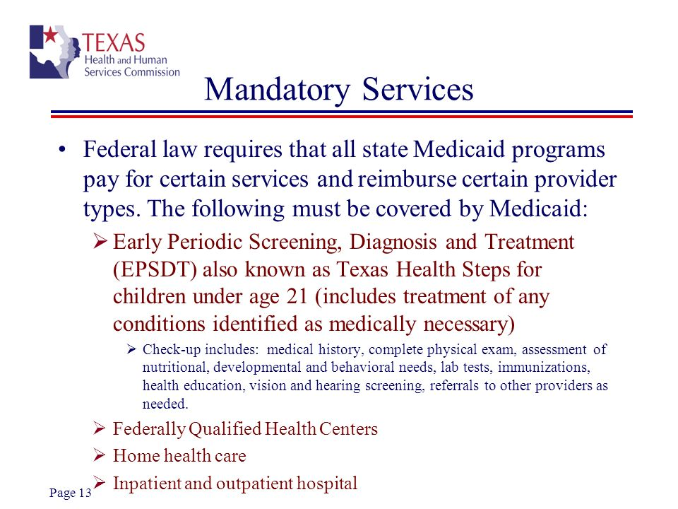Page 13 Mandatory Services Federal law requires that all state Medicaid programs pay for certain services and reimburse certain provider types. The fo