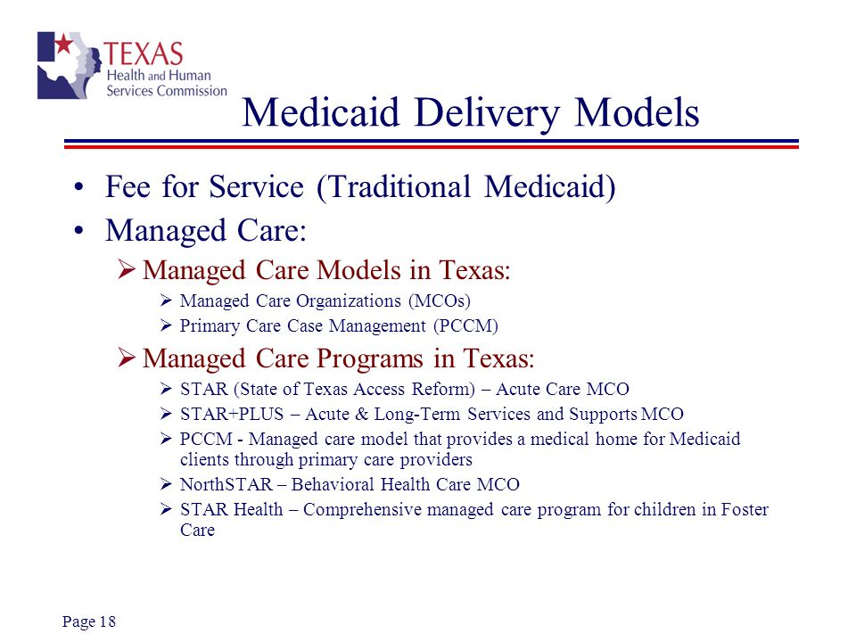 Page 18 Medicaid Delivery Models Fee for Service (Traditional Medicaid) Managed Care: Managed Care Models in Texas: Managed Care Organizations (MCOs)
