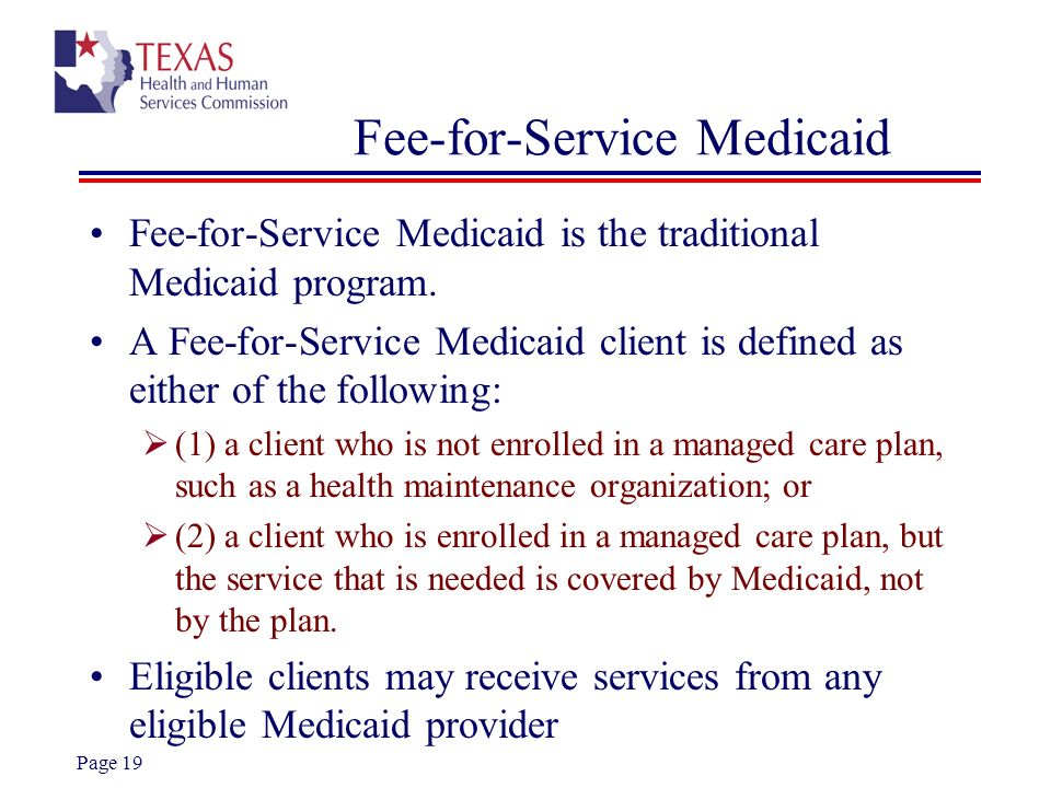 Page 19 Fee-for-Service Medicaid Fee-for-Service Medicaid is the traditional Medicaid program. A Fee-for-Service Medicaid client is defined as either