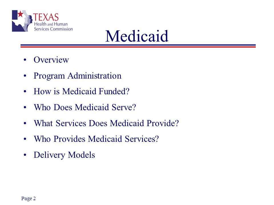 Page 2 Medicaid Overview Program Administration How is Medicaid Funded? Who Does Medicaid Serve? What Services Does Medicaid Provide? Who Provides Med