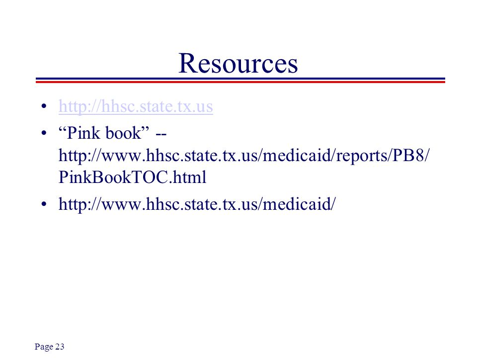 Page 23 Resources http://hhsc.state.tx.us Pink book -- http://www.hhsc.state.tx.us/medicaid/reports/PB8/ PinkBookTOC.html http://www.hhsc.state.tx.us/