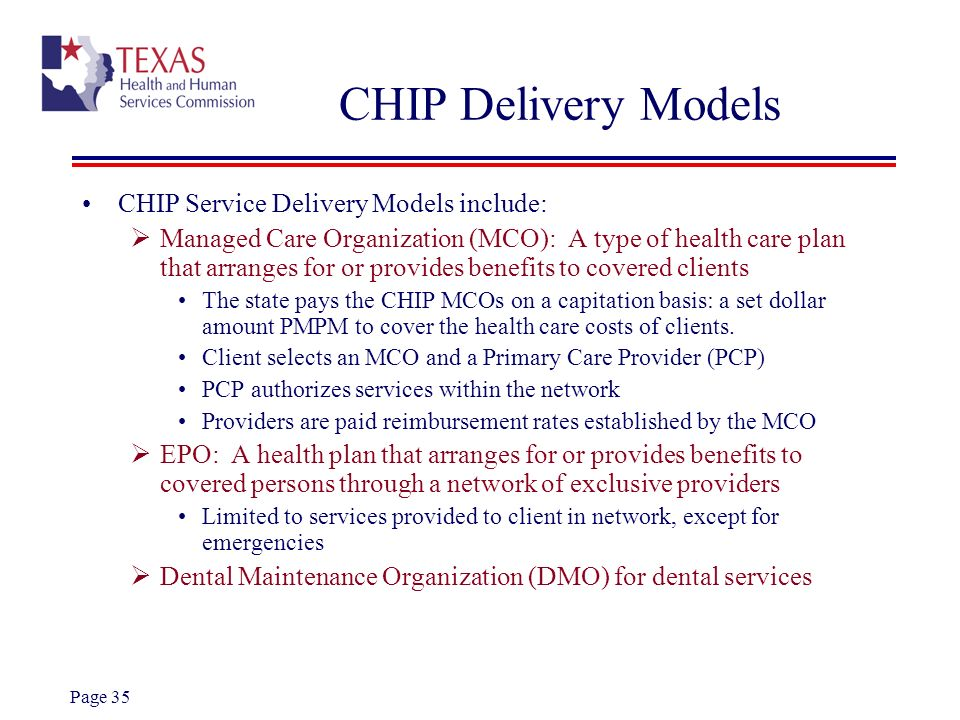 Page 35 CHIP Delivery Models CHIP Service Delivery Models include: Managed Care Organization (MCO): A type of health care plan that arranges for or pr