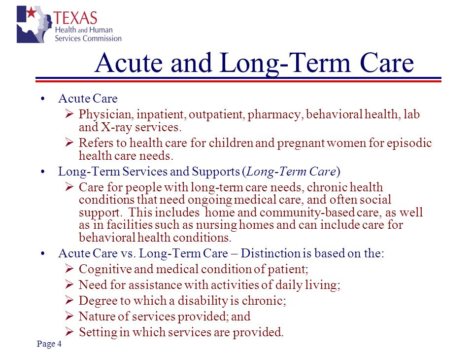 Page 4 Acute and Long-Term Care Acute Care Physician, inpatient, outpatient, pharmacy, behavioral health, lab and X-ray services. Refers to health car