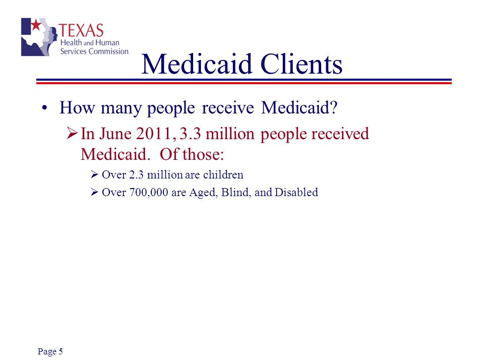 Page 5 Medicaid Clients How many people receive Medicaid? In June 2011, 3.3 million people received Medicaid. Of those: Over 2.3 million are children