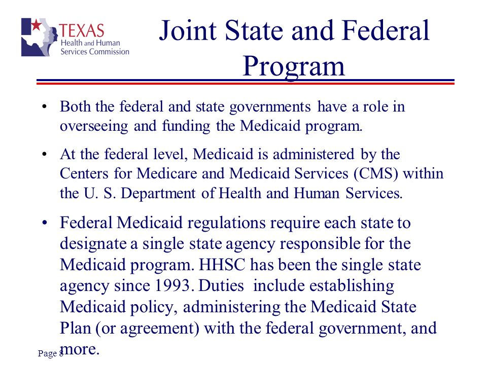 Page 8 Joint State and Federal Program Both the federal and state governments have a role in overseeing and funding the Medicaid program. At the feder