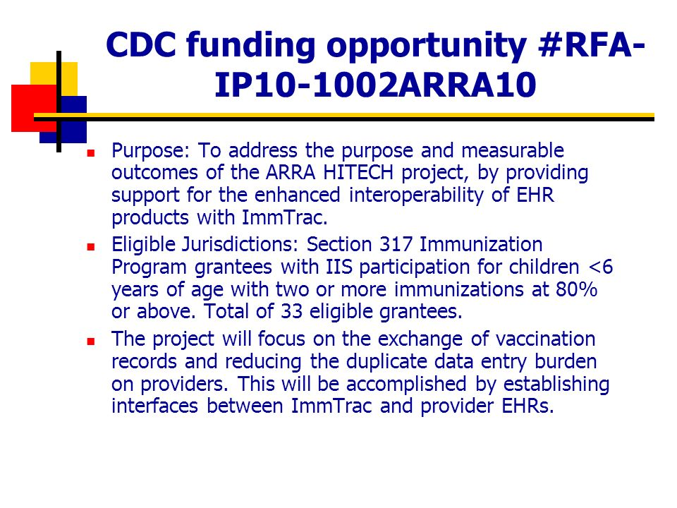 CDC funding opportunity #RFA- IP ARRA10 Purpose: To address the purpose and measurable outcomes of the ARRA HITECH project, by providing support for the enhanced interoperability of EHR products with ImmTrac.